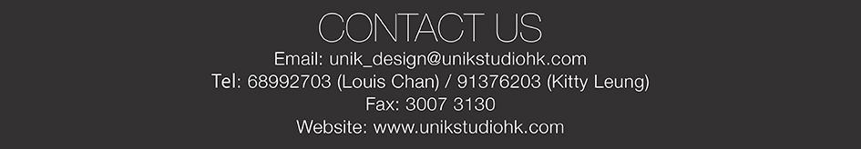CONTACT US Email: unik_design@unikstudiohk.com Tel: 68992703 (Louis Chan)/91376203 (Kitty Leung) Fax: 3007 3130 Website: www.unikstudiohk.com,text,font,logo,brand,